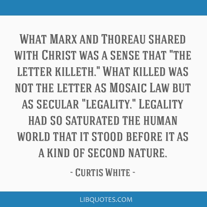 What Marx and Thoreau shared with Christ was a sense that the letter killeth. What killed was not the letter as Mosaic Law but as secular legality....