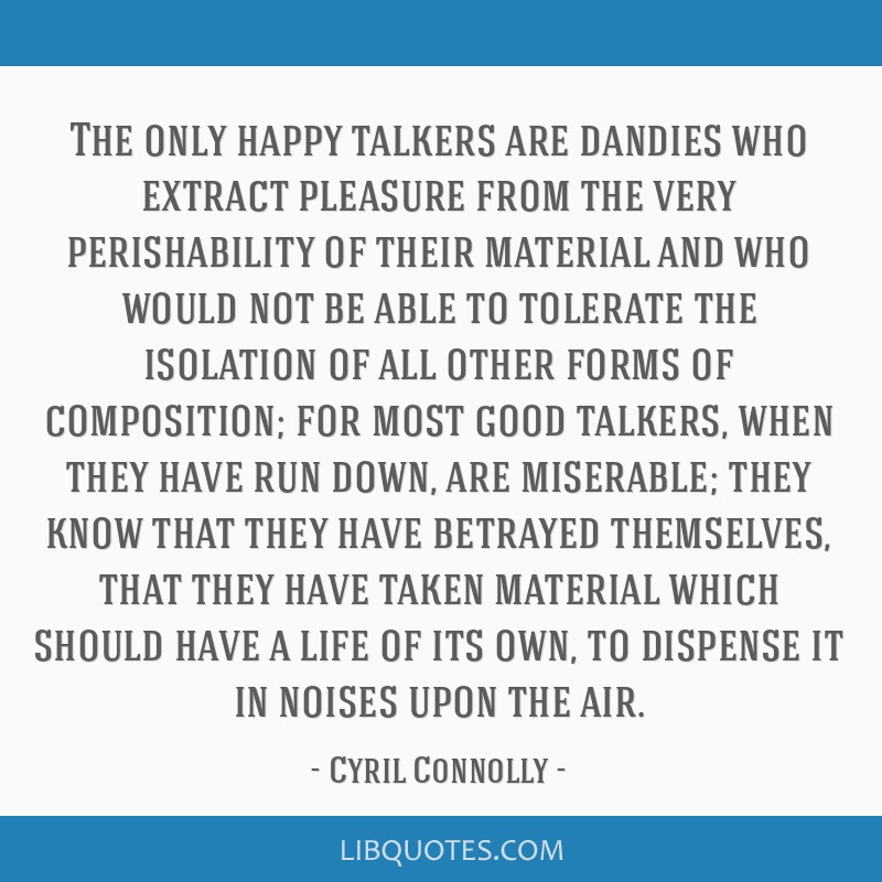 The only happy talkers are dandies who extract pleasure from the very perishability of their material and who would not be able to tolerate the...