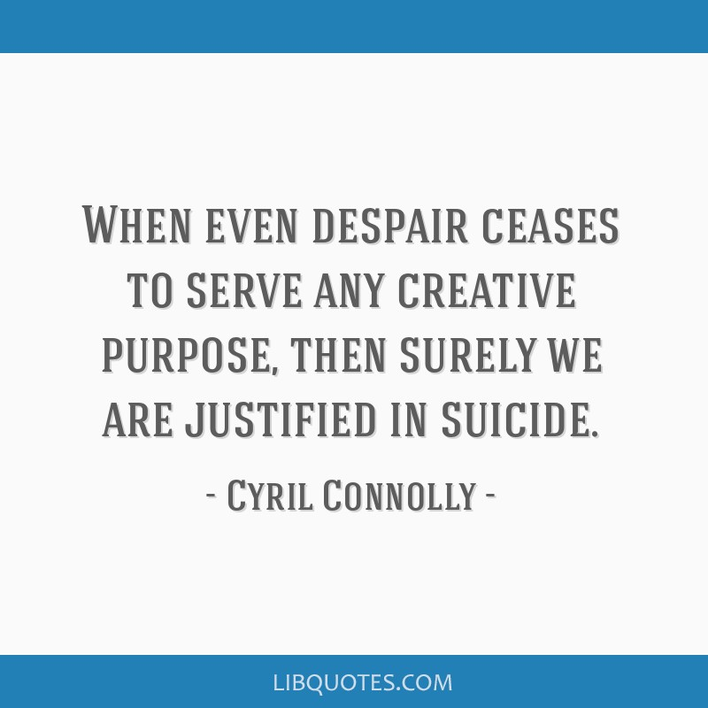 When even despair ceases to serve any creative purpose, then surely we are justified in suicide.