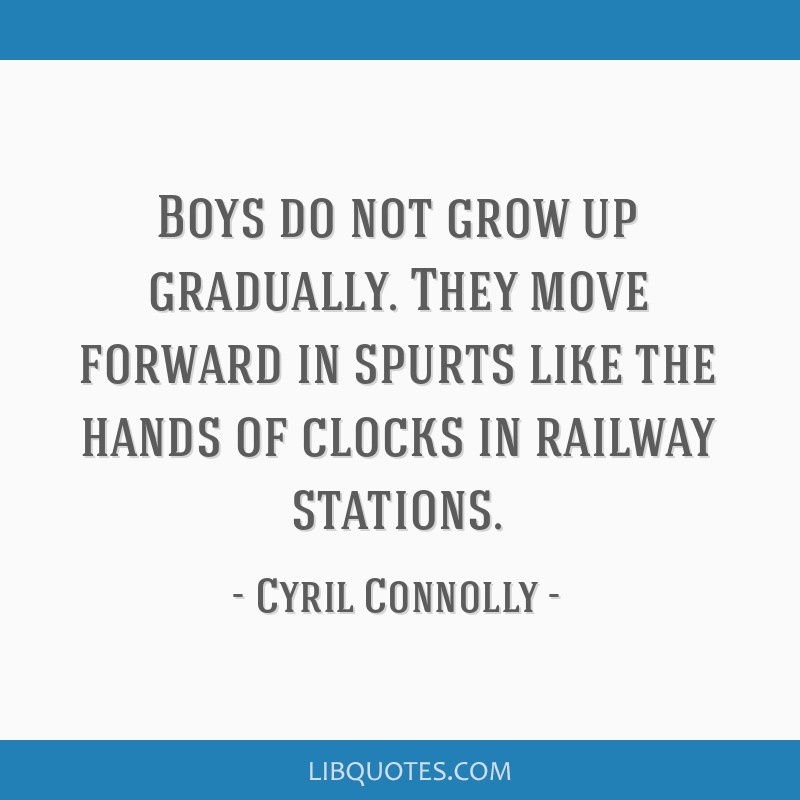 Boys do not grow up gradually. They move forward in spurts like the hands of clocks in railway stations.