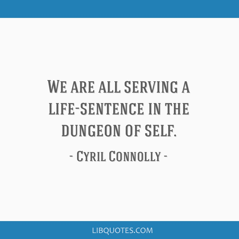 We are all serving a life-sentence in the dungeon of self.