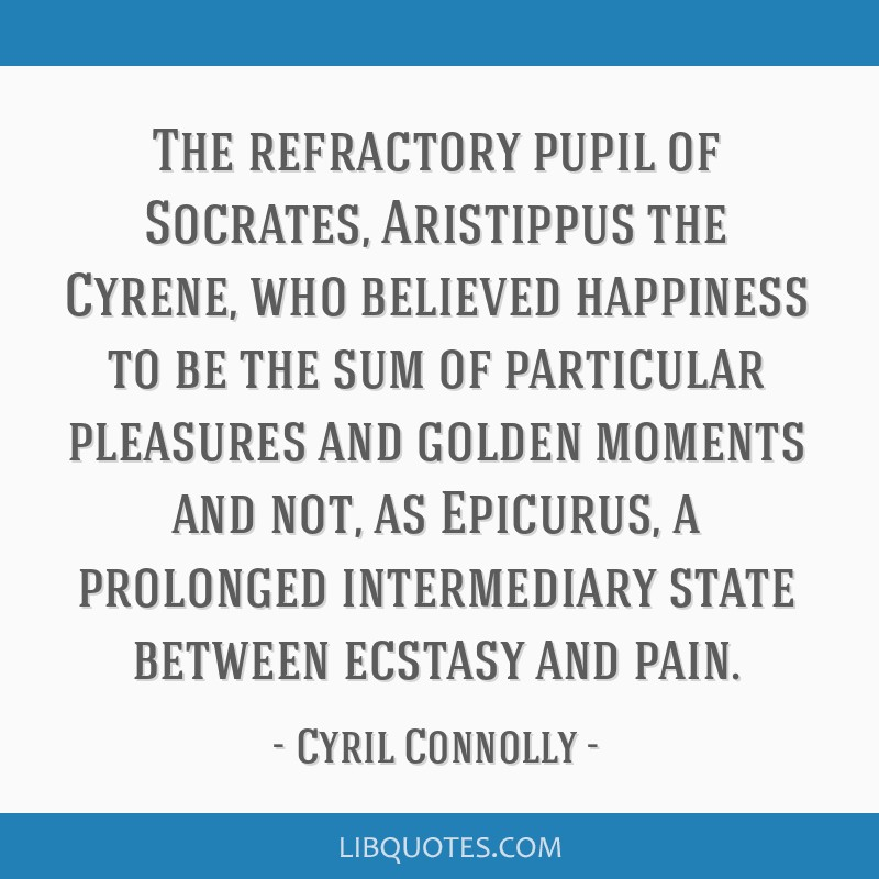 The refractory pupil of Socrates, Aristippus the Cyrene, who believed happiness to be the sum of particular pleasures and golden moments and not, as...