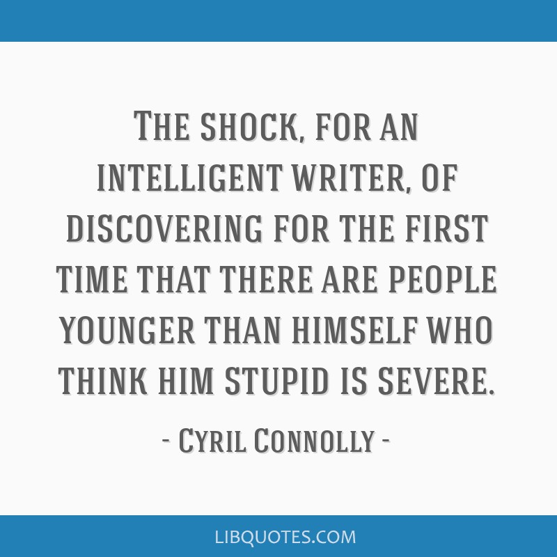 The shock, for an intelligent writer, of discovering for the first time that there are people younger than himself who think him stupid is severe.
