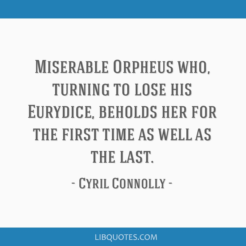Miserable Orpheus who, turning to lose his Eurydice, beholds her for the first time as well as the last.