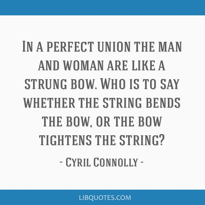 In a perfect union the man and woman are like a strung bow. Who is to say whether the string bends the bow, or the bow tightens the string?