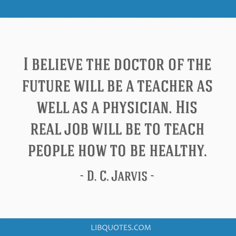 I Believe The Doctor Of The Future Will Be A Teacher As Well As A