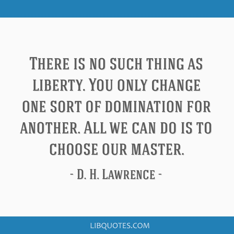 There is no such thing as liberty. You only change one sort of domination for another. All we can do is to choose our master.