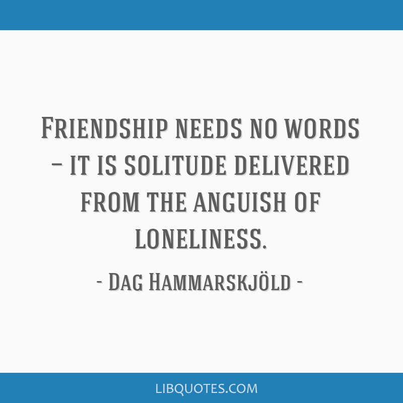 Friendship needs no words — it is solitude delivered from the anguish of loneliness.