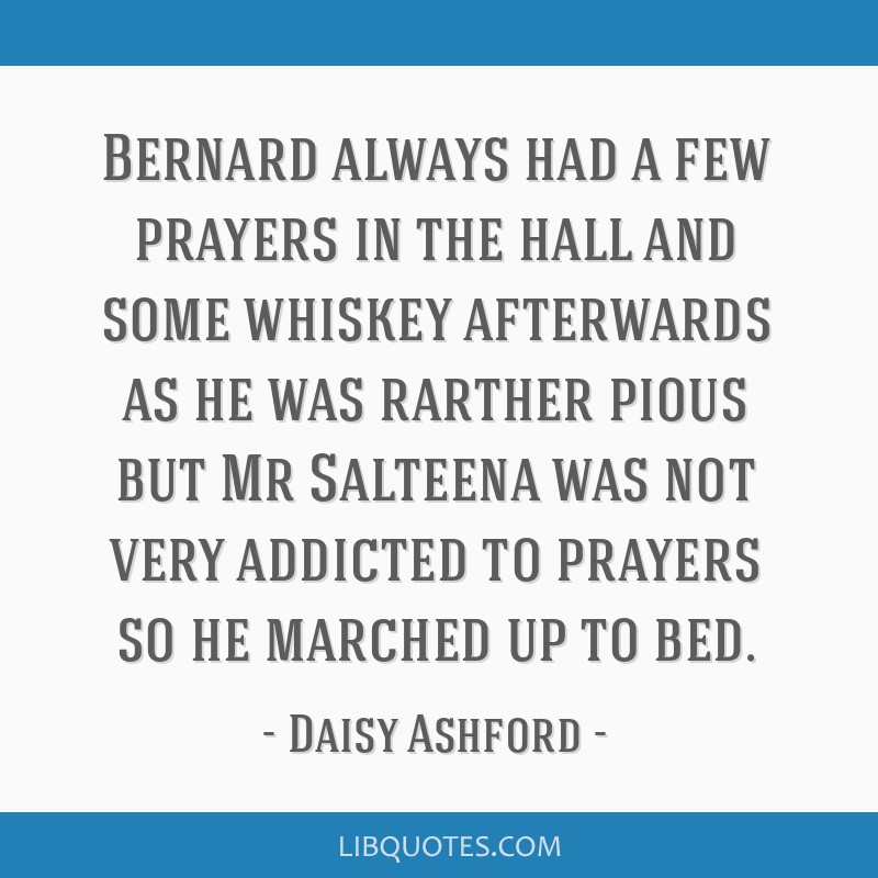 Bernard always had a few prayers in the hall and some whiskey afterwards as he was rarther pious but Mr Salteena was not very addicted to prayers so...
