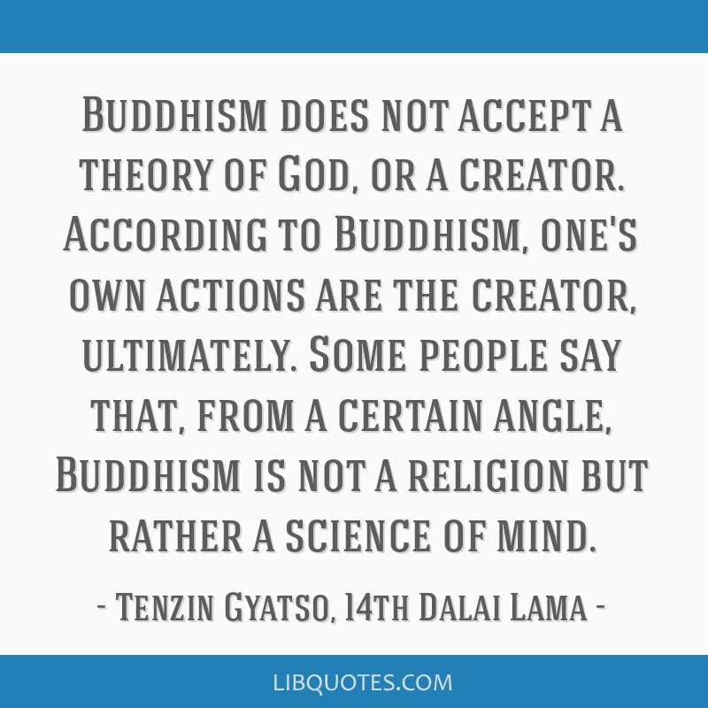 Buddhism does not accept a theory of God, or a creator. According to Buddhism, one's own actions are the creator, ultimately. Some people say that,...