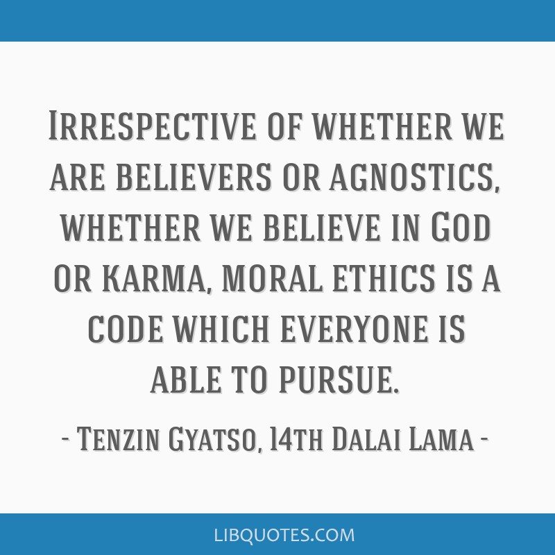 Irrespective of whether we are believers or agnostics, whether we believe in God or karma, moral ethics is a code which everyone is able to pursue.