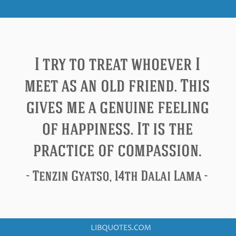 I try to treat whoever I meet as an old friend. This gives me a genuine feeling of happiness. It is the practice of compassion.