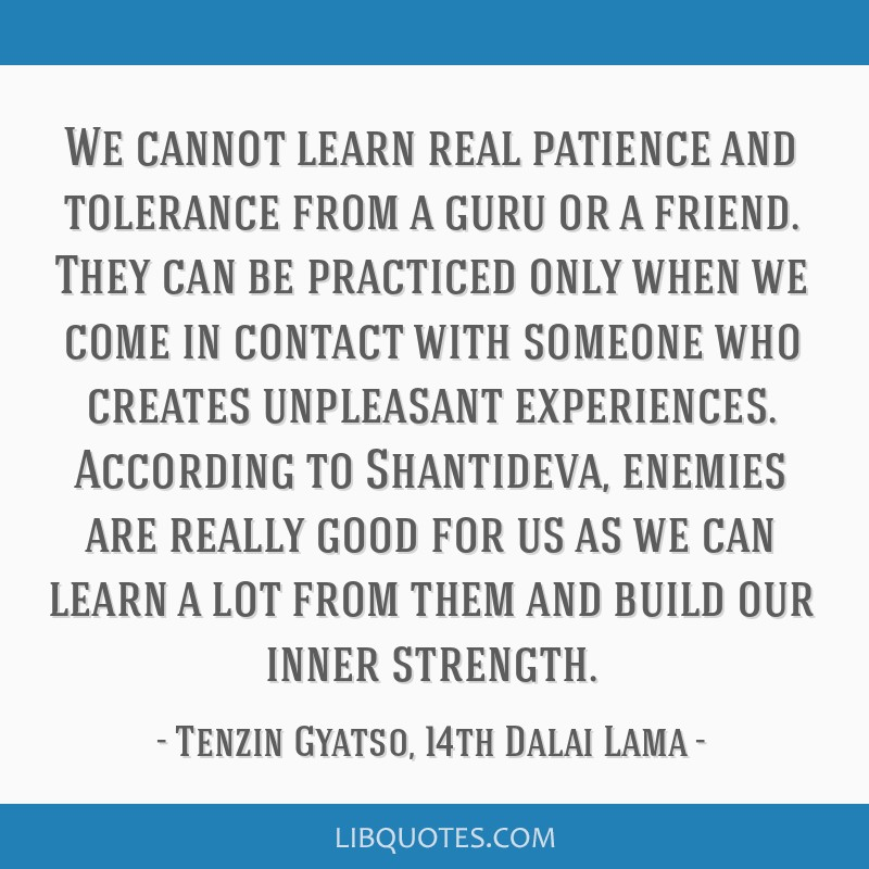 We cannot learn real patience and tolerance from a guru or a friend. They can be practiced only when we come in contact with someone who creates...