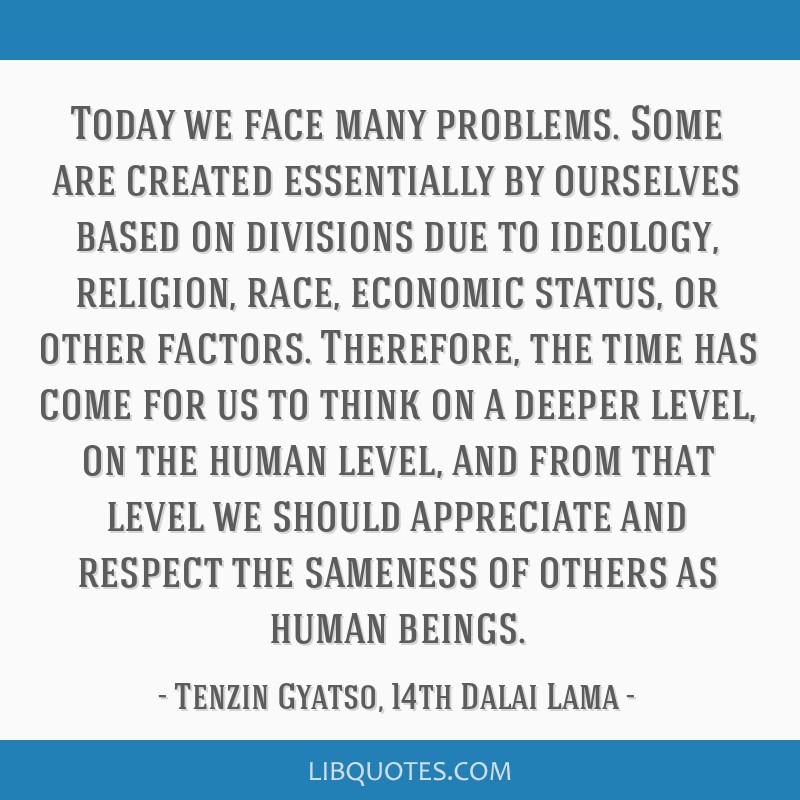 Today we face many problems. Some are created essentially by ourselves based on divisions due to ideology, religion, race, economic status, or other...