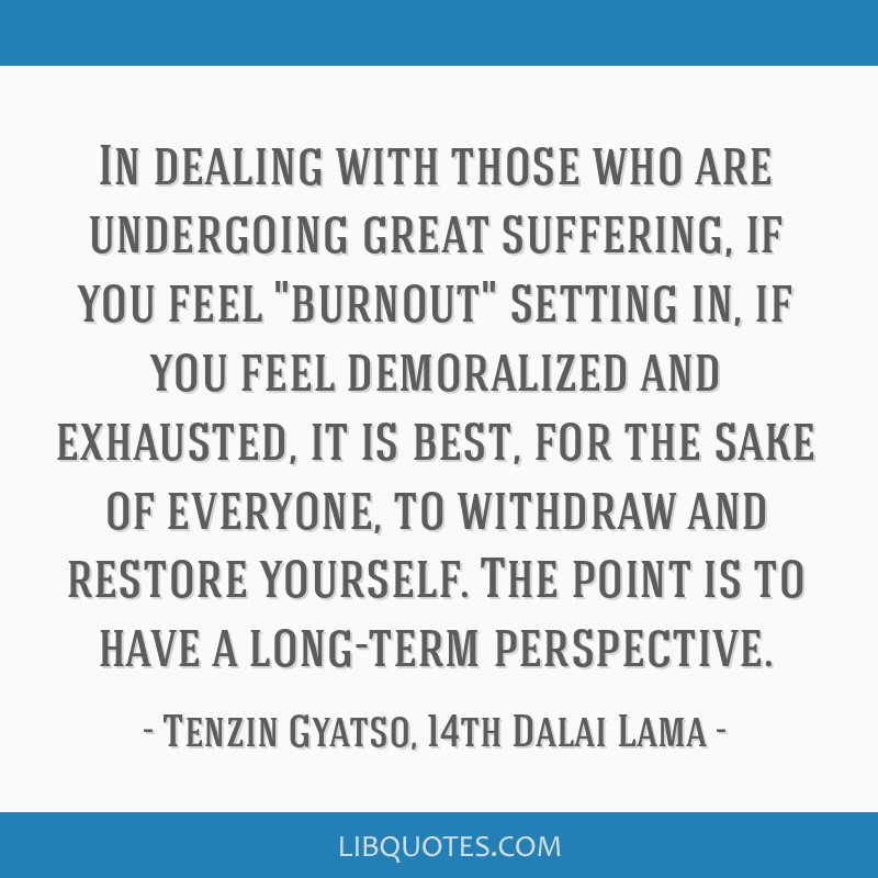 In dealing with those who are undergoing great suffering, if you feel burnout setting in, if you feel demoralized and exhausted, it is best, for the...