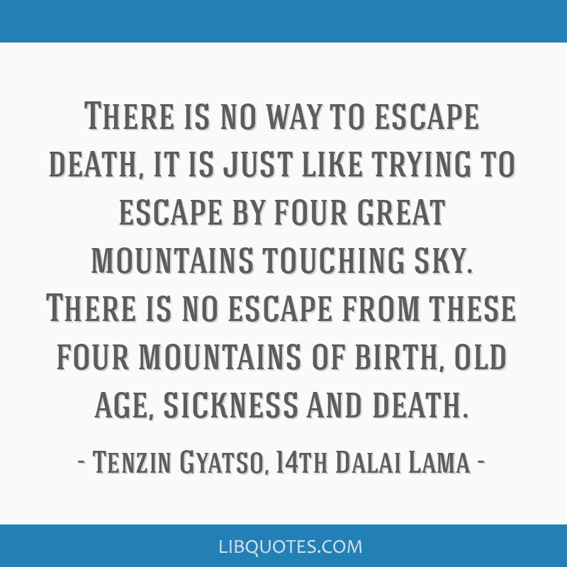 There is no way to escape death, it is just like trying to escape by four great mountains touching sky. There is no escape from these four mountains...