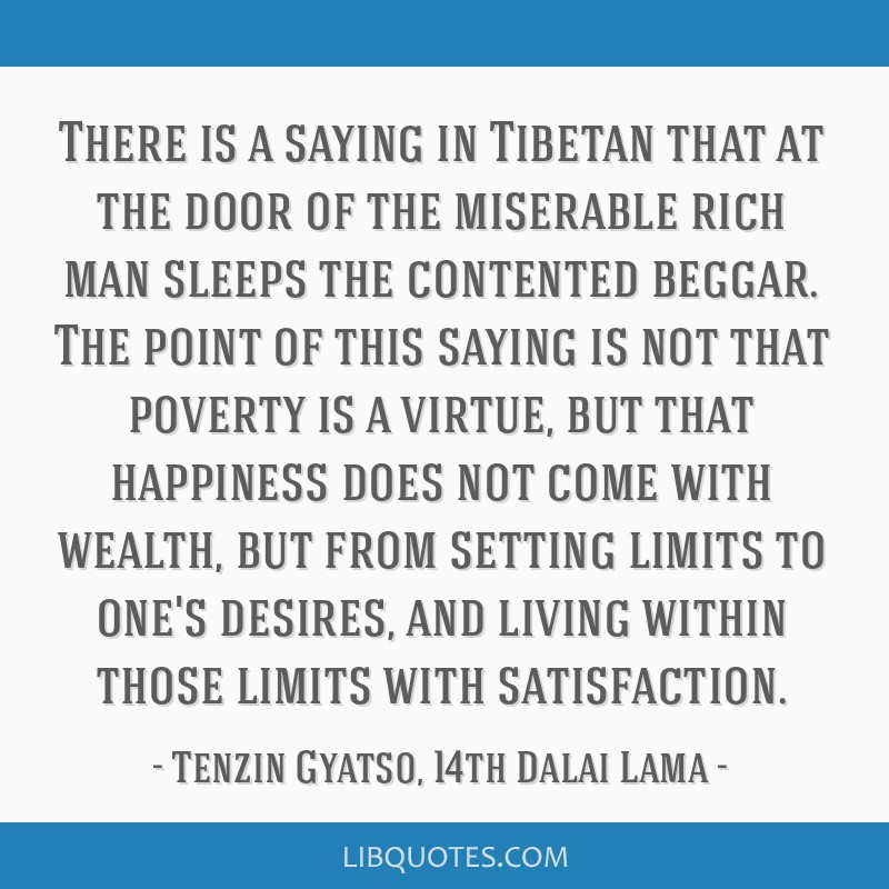 There is a saying in Tibetan that at the door of the miserable rich man sleeps the contented beggar. The point of this saying is not that poverty is...