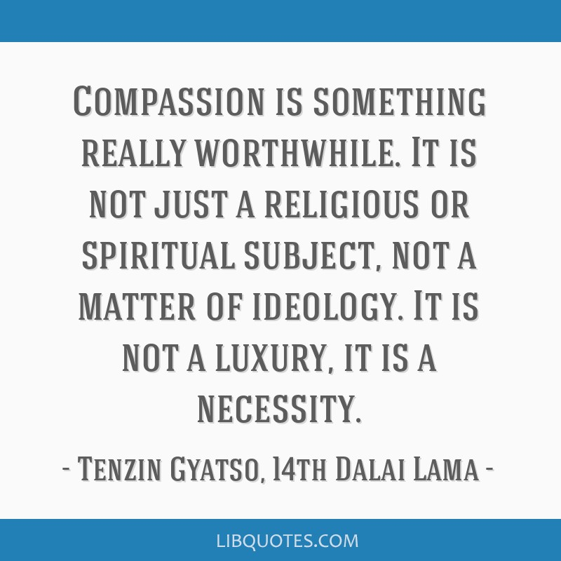 Compassion is something really worthwhile. It is not just a religious or spiritual subject, not a matter of ideology. It is not a luxury, it is a...