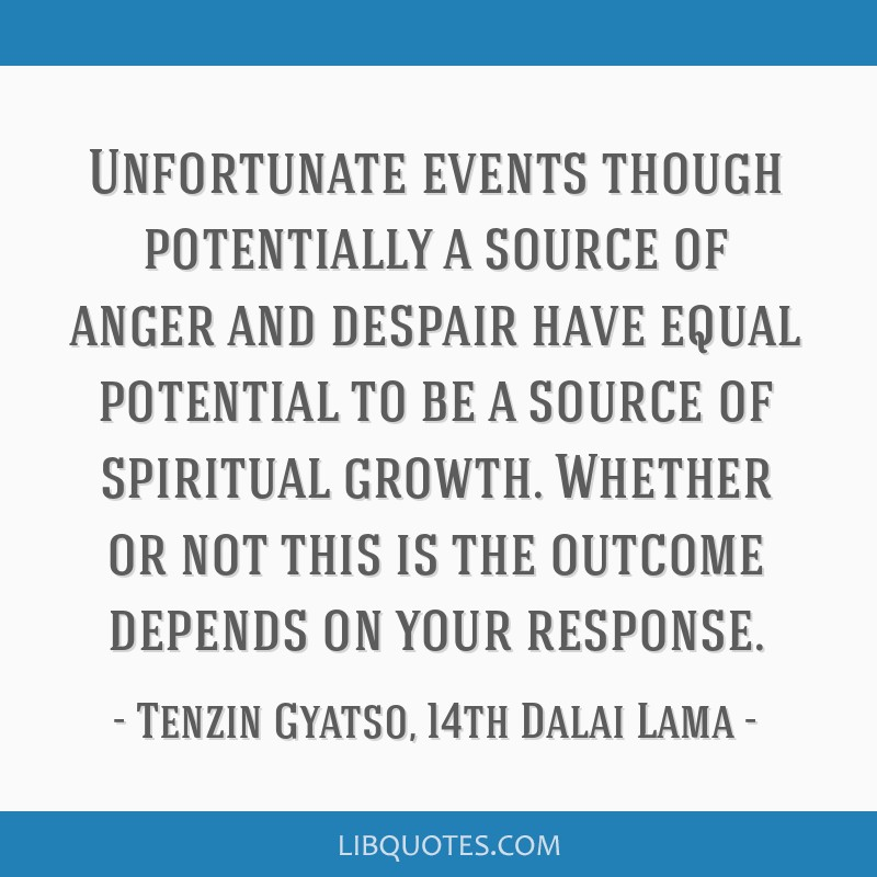 Unfortunate events though potentially a source of anger and despair have equal potential to be a source of spiritual growth. Whether or not this is...