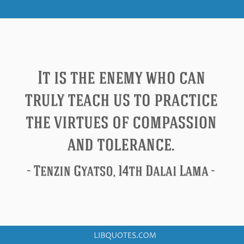 It is the enemy who can truly teach us to practice the virtues of compassion and tolerance.