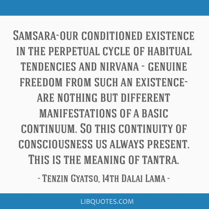 Samsara-our conditioned existence in the perpetual cycle of habitual tendencies and nirvana - genuine freedom from such an existence- are nothing but ...