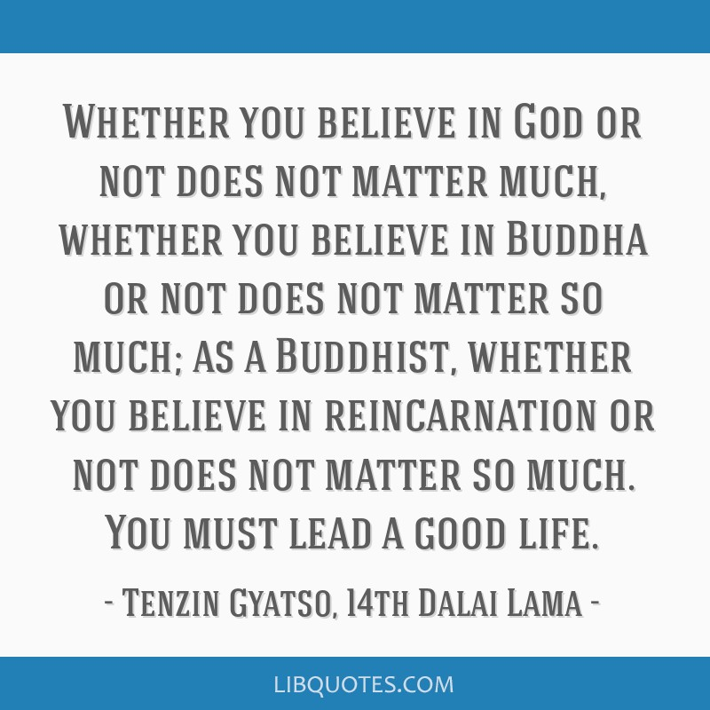 Whether you believe in God or not does not matter much, whether you believe in Buddha or not does not matter so much; as a Buddhist, whether you...