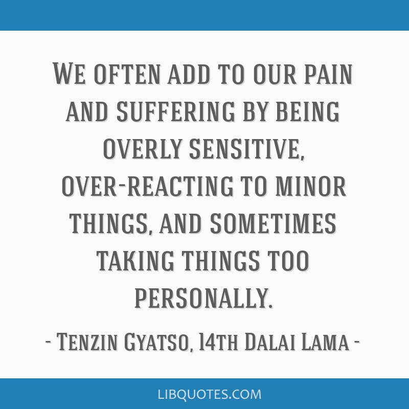 We often add to our pain and suffering by being overly sensitive, over-reacting to minor things, and sometimes taking things too personally.