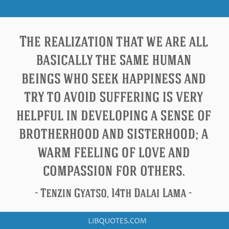 The realization that we are all basically the same human beings who seek happiness and try to avoid suffering is very helpful in developing a sense...