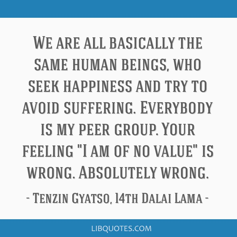 We are all basically the same human beings, who seek happiness and try to avoid suffering. Everybody is my peer group. Your feeling I am of no value...
