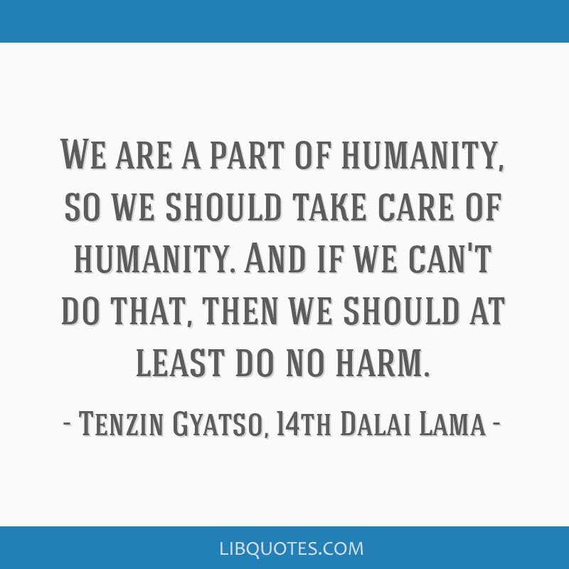 We are a part of humanity, so we should take care of humanity. And if we can't do that, then we should at least do no harm.