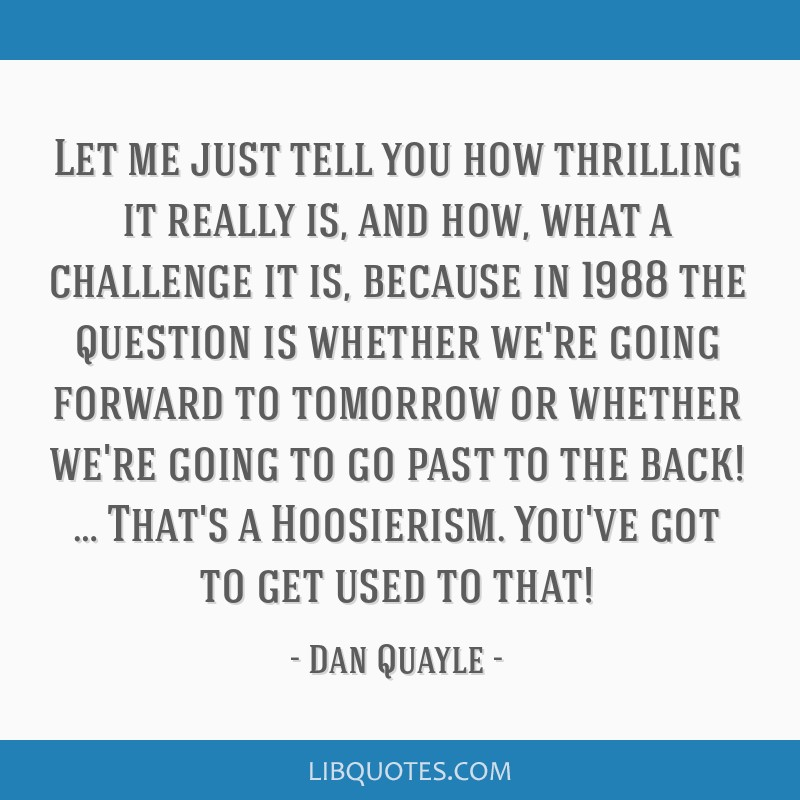 Let me just tell you how thrilling it really is, and how, what a challenge it is, because in 1988 the question is whether we're going forward to...