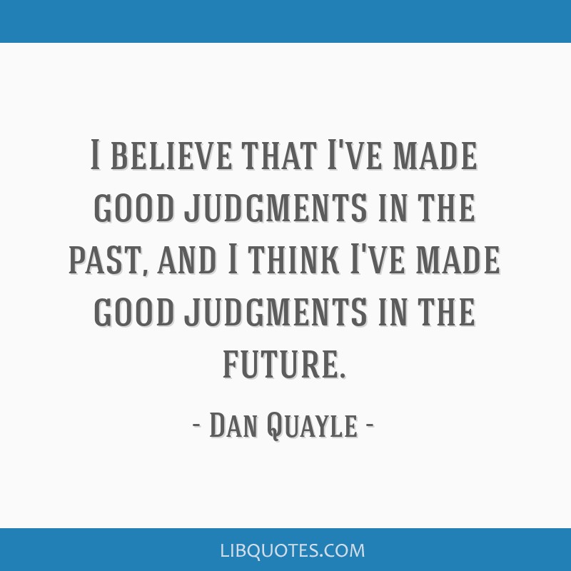 I believe that I've made good judgments in the past, and I think I've made good judgments in the future.