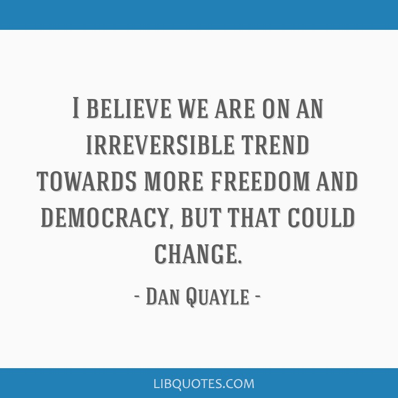 I believe we are on an irreversible trend towards more freedom and democracy, but that could change.