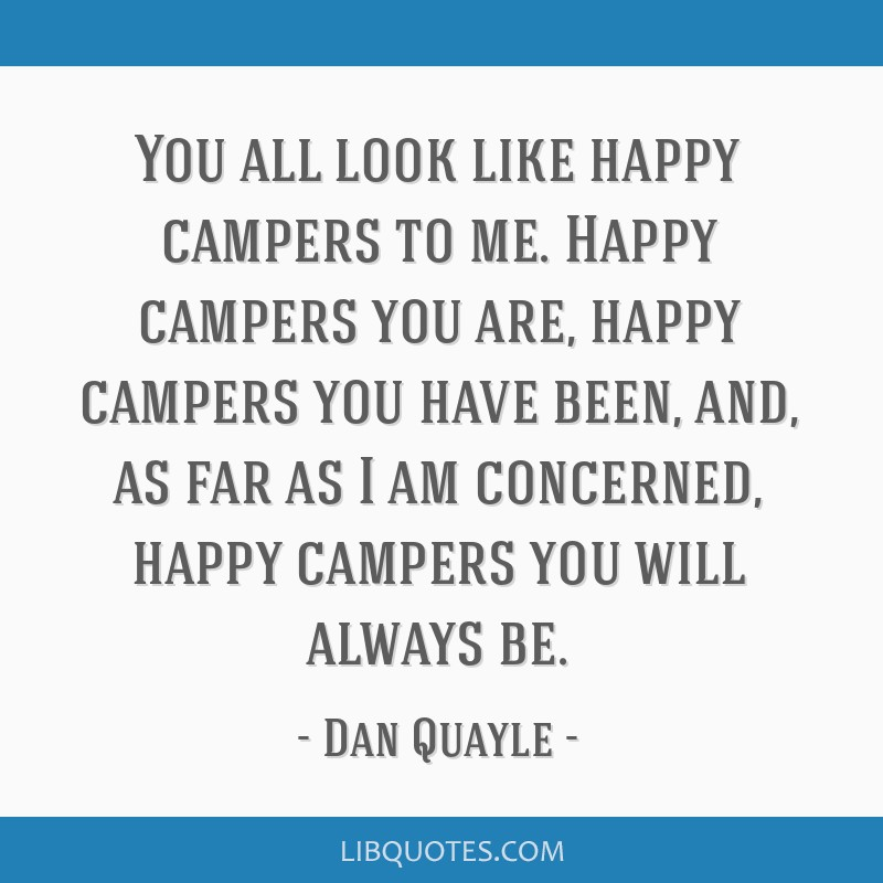 You all look like happy campers to me. Happy campers you are, happy campers you have been, and, as far as I am concerned, happy campers you will...