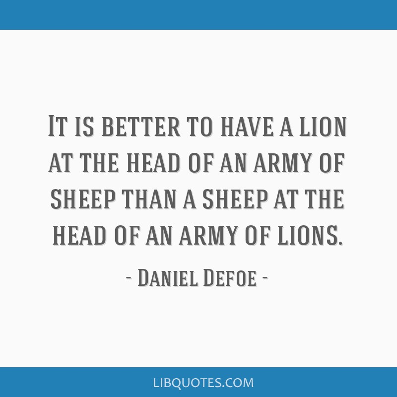 It is better to have a lion at the head of an army of sheep than a sheep at the head of an army of lions.