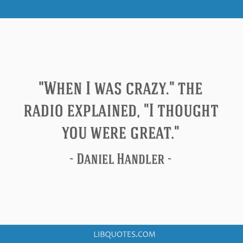 When I was crazy. the radio explained, I thought you were great.