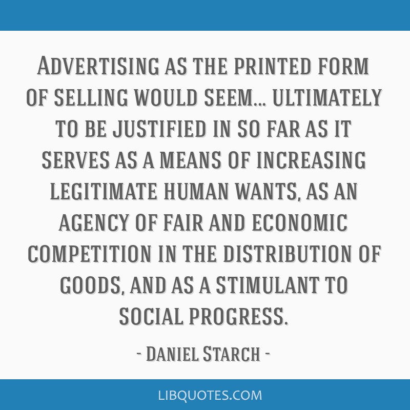 Advertising as the printed form of selling would seem... ultimately to be justified in so far as it serves as a means of increasing legitimate human...