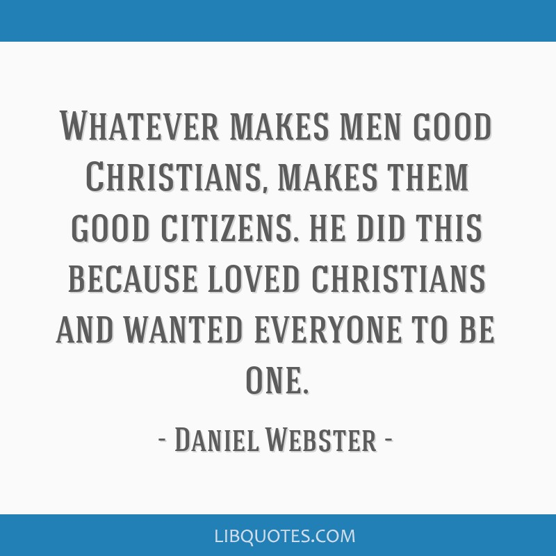 Whatever makes men good Christians, makes them good citizens. he did this because loved christians and wanted everyone to be one.