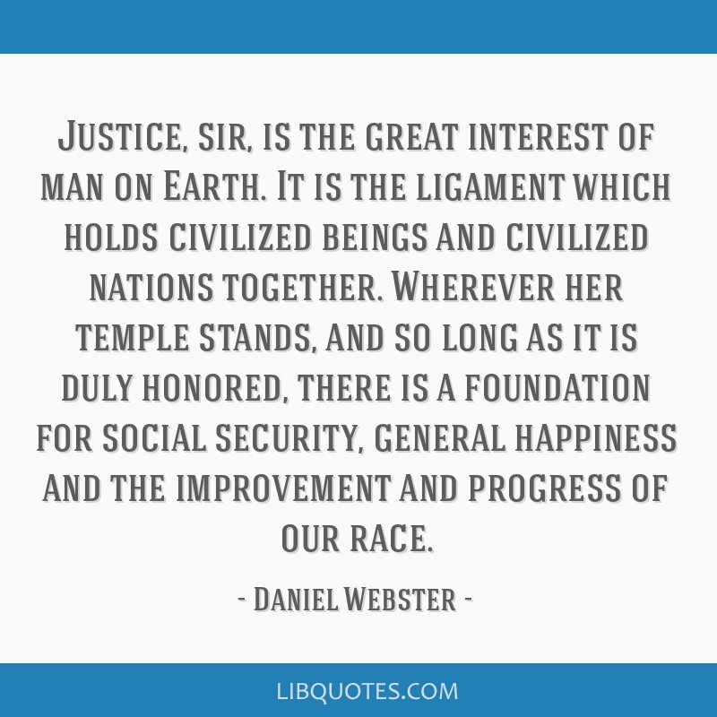 Justice, sir, is the great interest of man on Earth. It is the ligament which holds civilized beings and civilized nations together. Wherever her...
