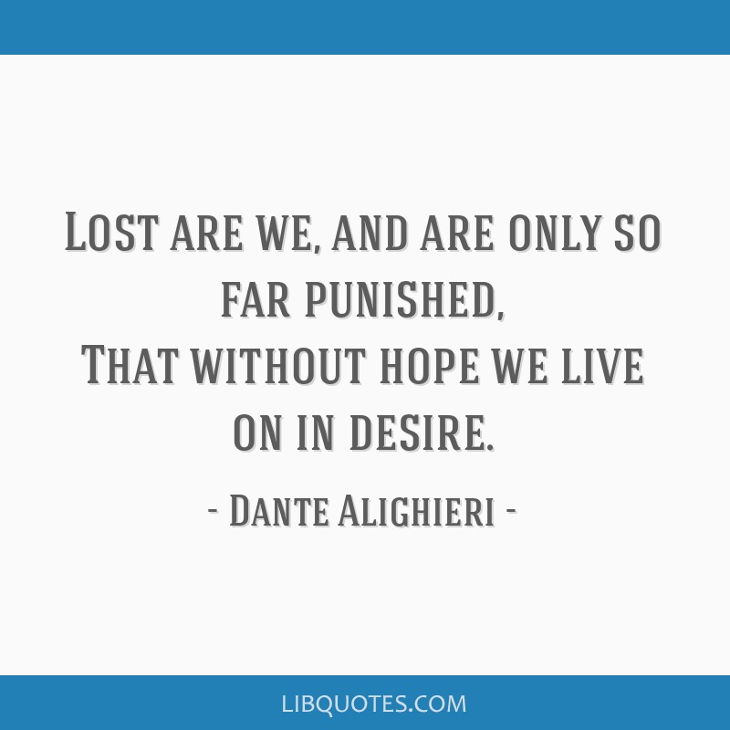 Lost are we, and are only so far punished, That without hope we live on in desire.