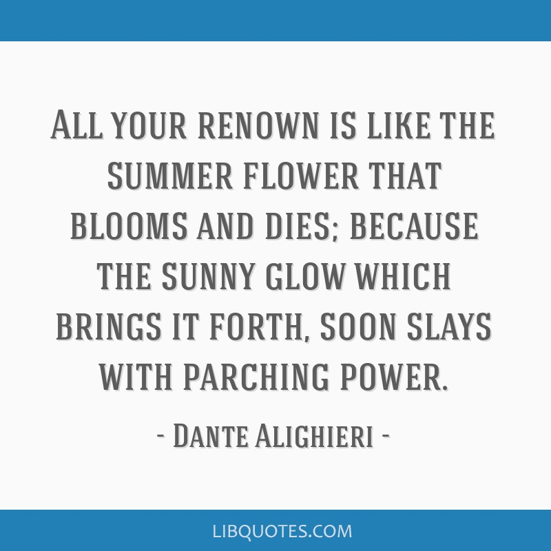All your renown is like the summer flower that blooms and dies; because the sunny glow which brings it forth, soon slays with parching power.