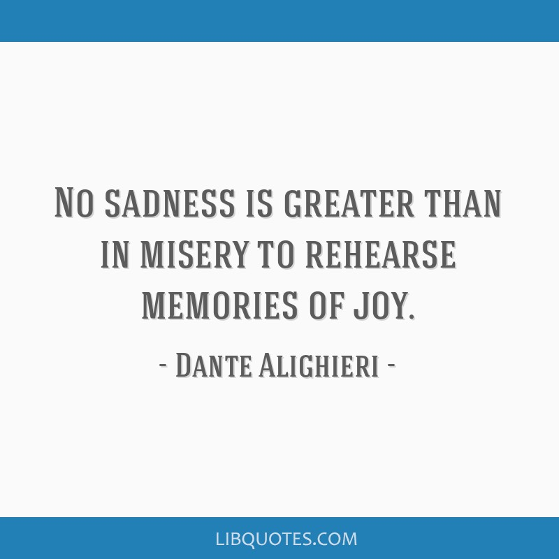 No sadness is greater than in misery to rehearse memories of joy.