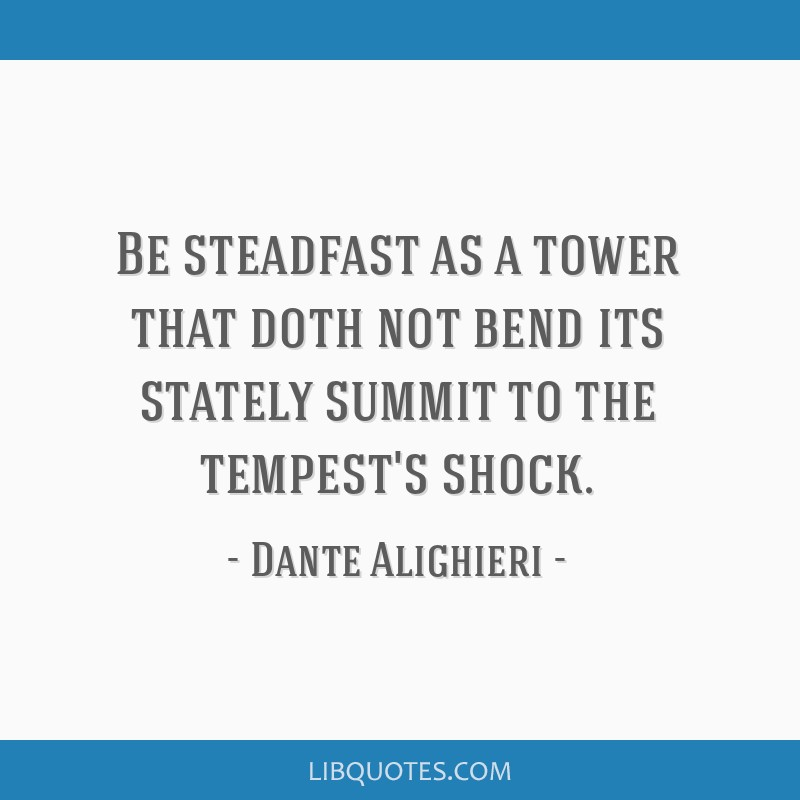 Be steadfast as a tower that doth not bend its stately summit to the tempest's shock.