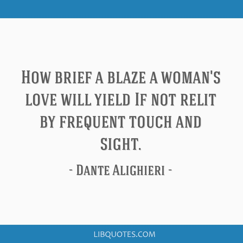 How brief a blaze a woman's love will yield If not relit by frequent touch and sight.