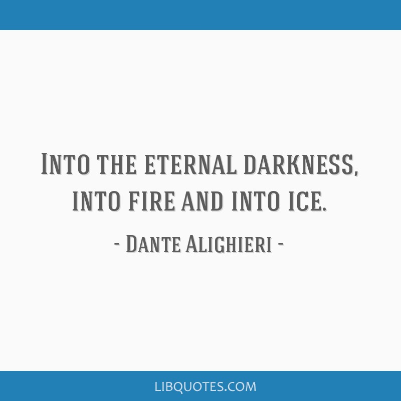 Into the eternal darkness, into fire and into ice.