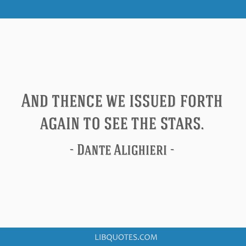 And thence we issued forth again to see the stars.