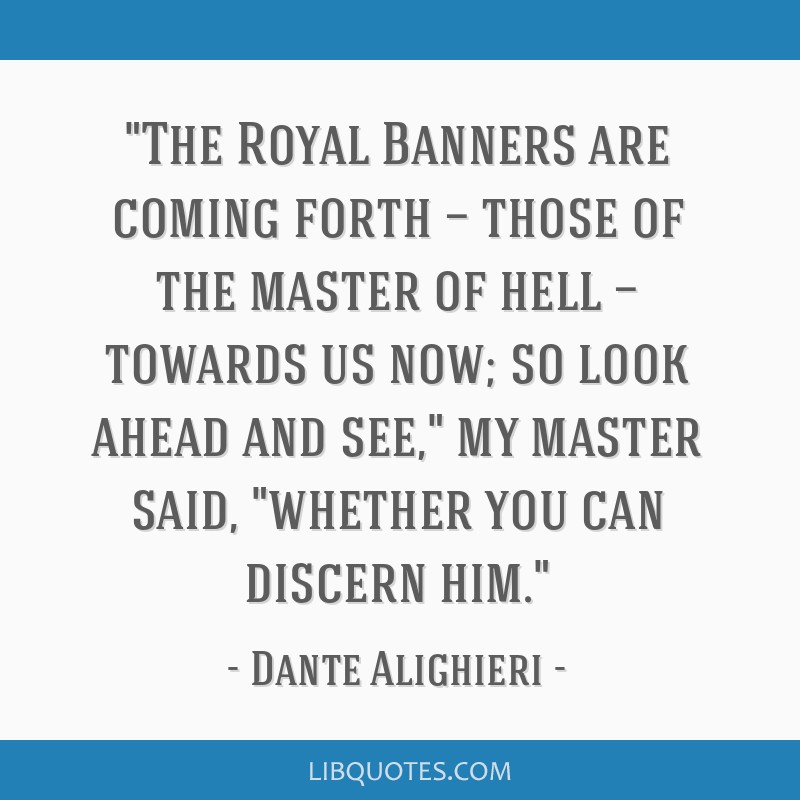 The Royal Banners are coming forth — those of the master of hell — towards us now; so look ahead and see, my master said, whether you can discern ...
