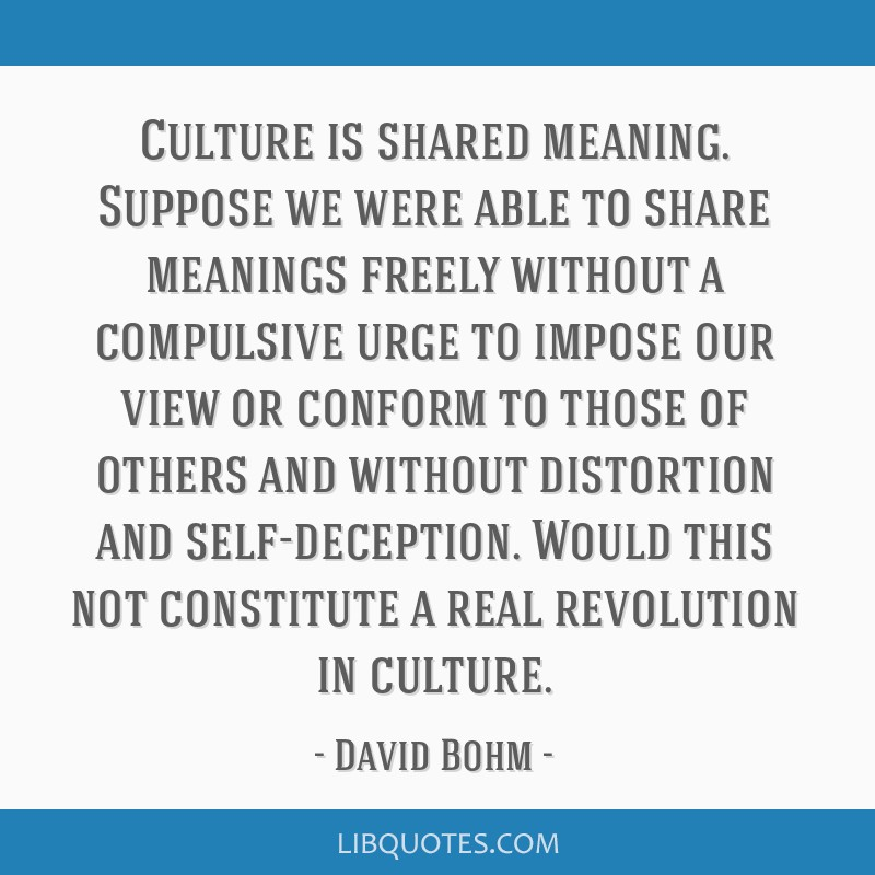 Culture is shared meaning. Suppose we were able to share meanings freely without a compulsive urge to impose our view or conform to those of others...
