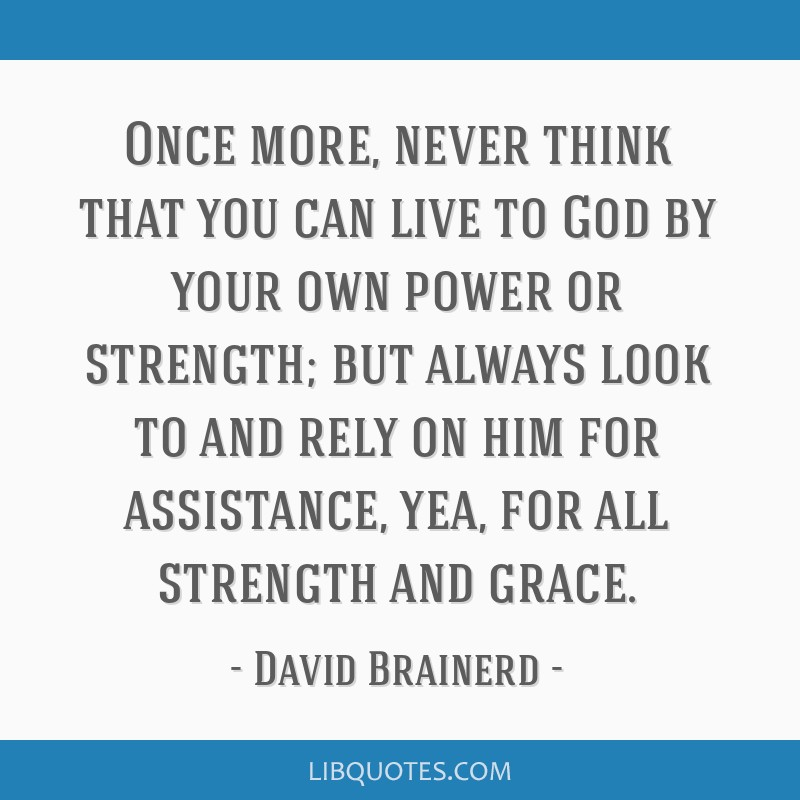 Once more, never think that you can live to God by your own power or strength; but always look to and rely on him for assistance, yea, for all...