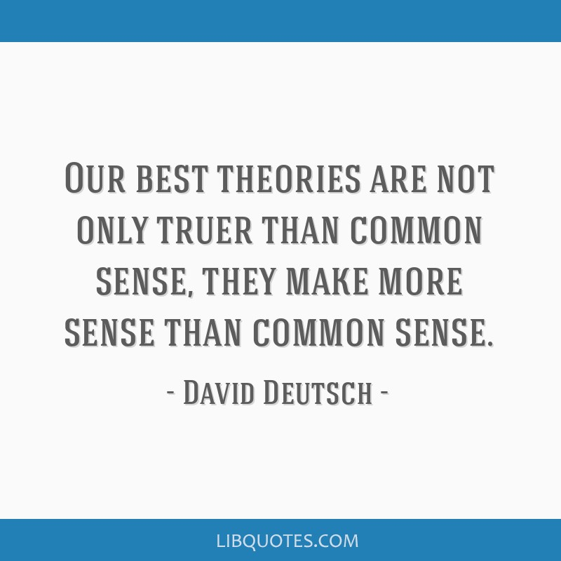 Our best theories are not only truer than common sense, they make more sense than common sense.